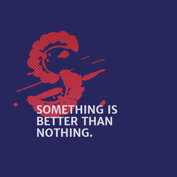something is better than nothiing